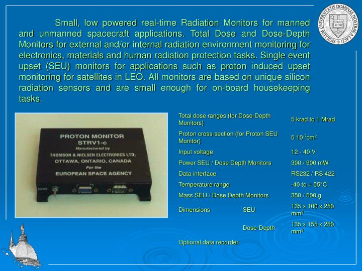 Small, low powered real-time Radiation Monitors for manned and unmanned spacecraft applications. Total Dose and Dose-Depth Monitors for external and/or internal radiation environment monitoring for electronics, materials and human radiation protection tasks. Single event upset (SEU) monitors for applications such as proton induced upset monitoring for satellites in LEO. All monitors are based on unique silicon radiation sensors and are small enough for on-board housekeeping tasks.
