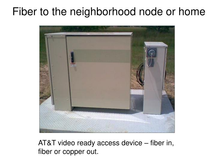 Fiber to the neighborhood node or home