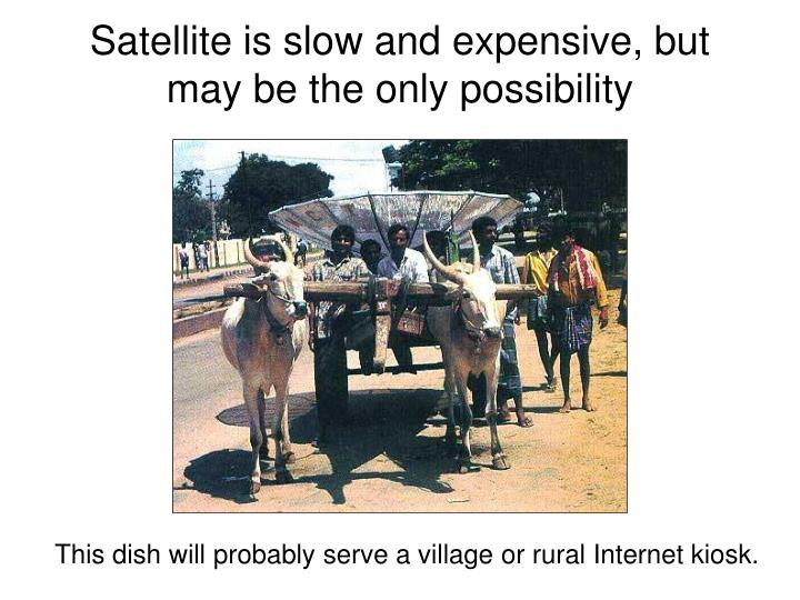 Satellite is slow and expensive, but may be the only possibility