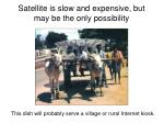 satellite is slow and expensive but may be the only possibility