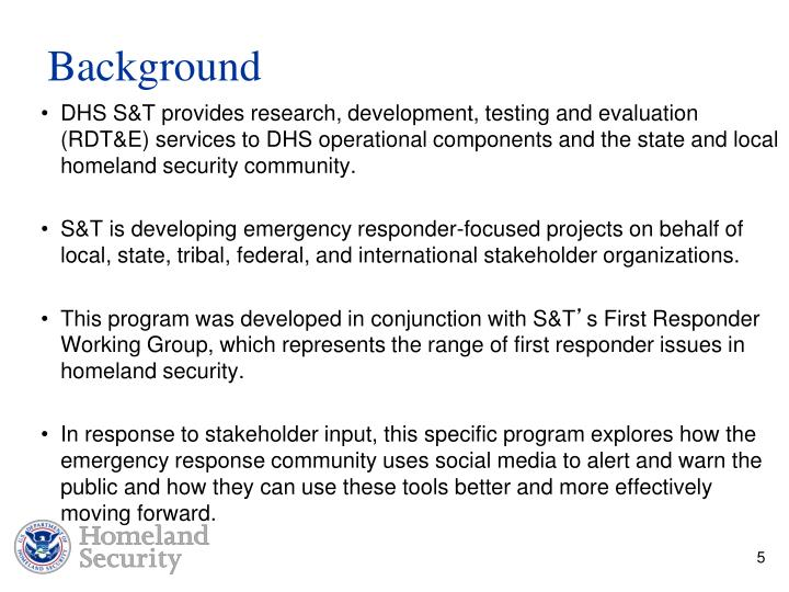 DHS S&T provides research, development, testing and evaluation (RDT&E) services to DHS operational components and the state and local homeland security community.