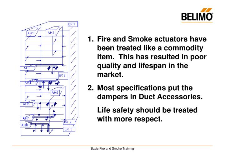 Fire and Smoke actuators have been treated like a commodity item.  This has resulted in poor quality and lifespan in the market.