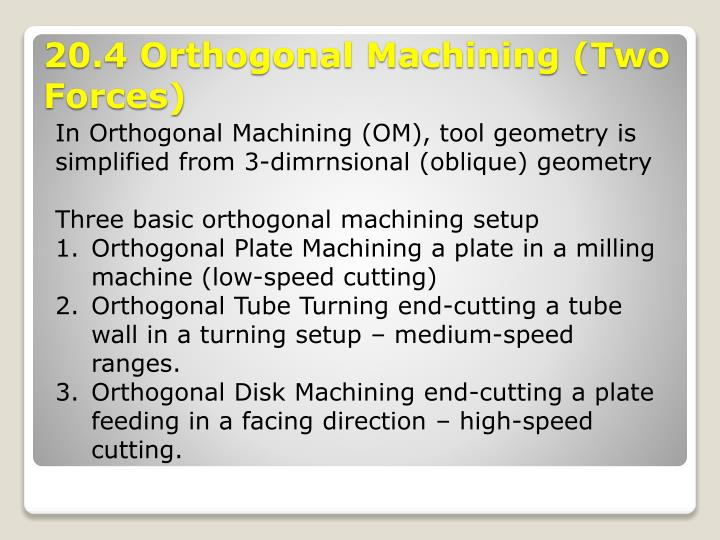In Orthogonal Machining (OM), tool geometry is simplified from 3-dimrnsional (oblique) geometry