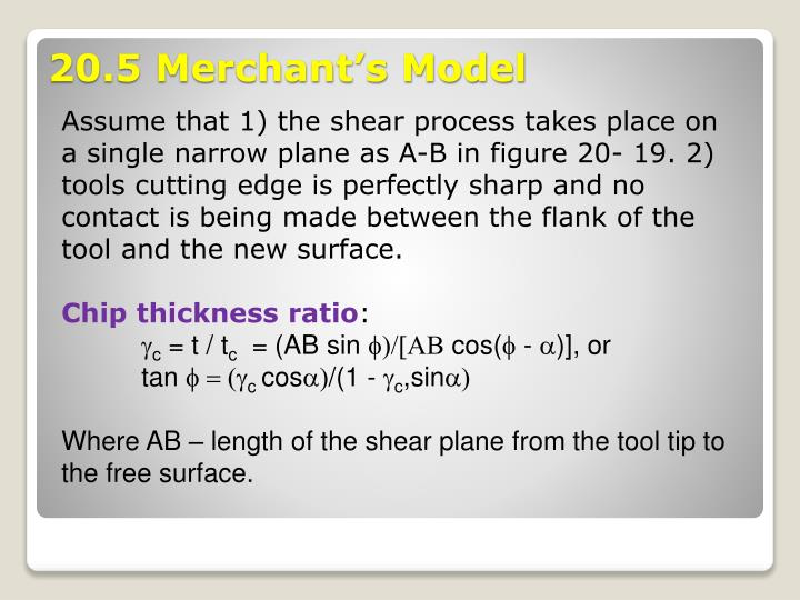 Assume that 1) the shear process takes place on a single narrow plane as A-B in figure 20- 19. 2) tools cutting edge is perfectly sharp and no contact is being made between the flank of the tool and the new surface.