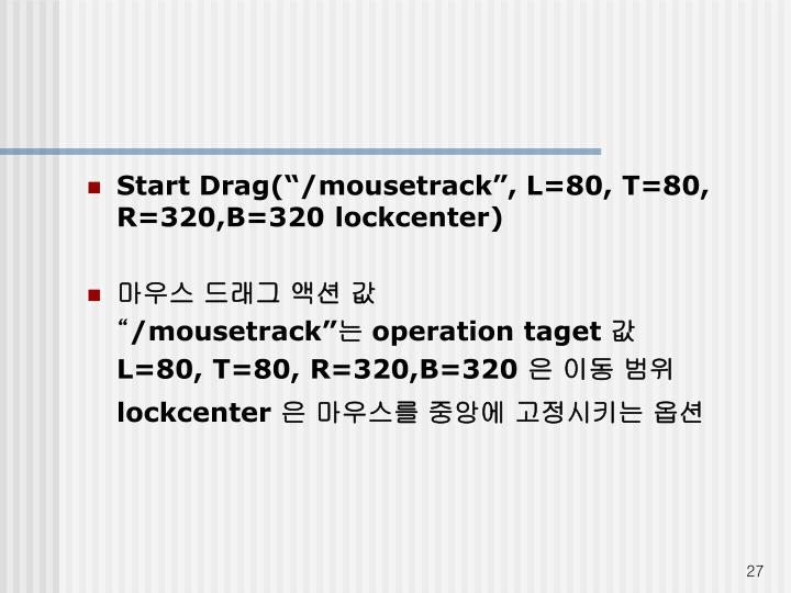 "Start Drag(""/mousetrack"", L=80, T=80, R=320,B=320 lockcenter)"