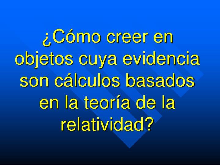 ¿Cómo creer en objetos cuya evidencia son cálculos basados en la teoría de la relatividad?
