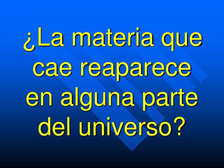 ¿La materia que cae reaparece en alguna parte del universo?