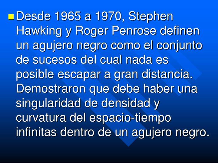 Desde 1965 a 1970, Stephen Hawking y Roger Penrose definen un agujero negro como el conjunto de sucesos del cual nada es posible escapar a gran distancia. Demostraron que debe haber una singularidad de densidad y curvatura del espacio-tiempo infinitas dentro de un agujero negro.
