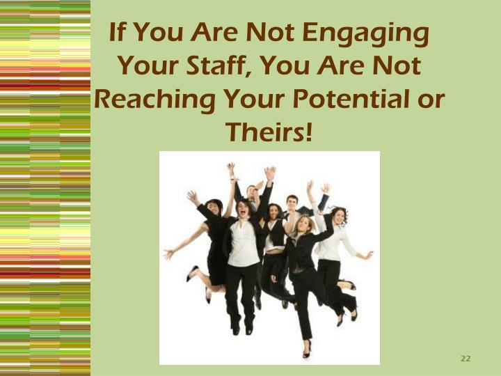 If You Are Not Engaging Your Staff, You Are Not Reaching Your Potential or Theirs!
