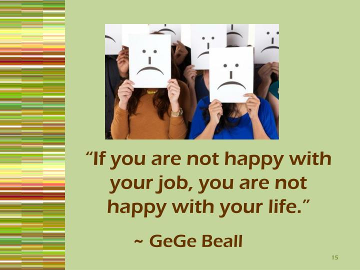 """If you are not happy with your job, you are not happy with your life."""