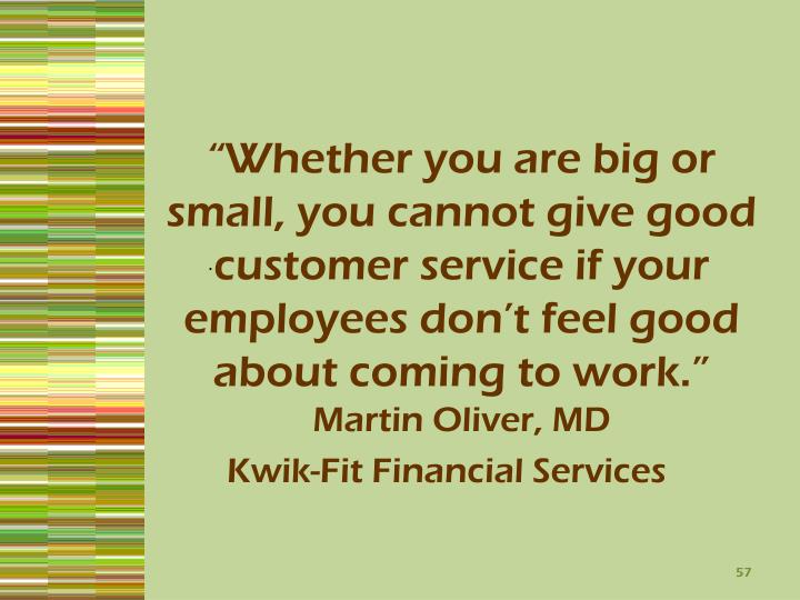 """Whether you are big or small, you cannot give good customer service if your employees don't feel good about coming to work."""