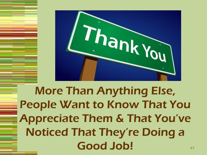More Than Anything Else, People Want to Know That You Appreciate Them & That You've Noticed That They're Doing a Good Job!
