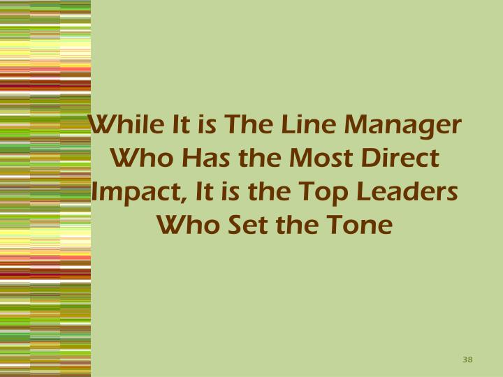While It is The Line Manager Who Has the Most Direct Impact, It is the Top Leaders Who Set the Tone