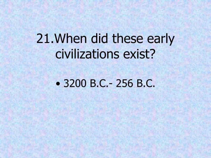 21.When did these early civilizations exist?