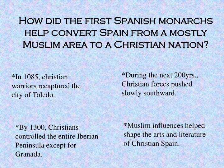 How did the first Spanish monarchs help convert Spain from a mostly Muslim area to a Christian nation?