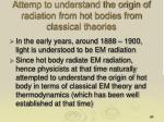 attemp to understand the origin of radiation from hot bodies from classical theories