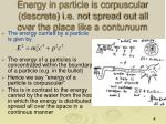 energy in particle is corpuscular descrete i e not spread out all over the place like a contunuum
