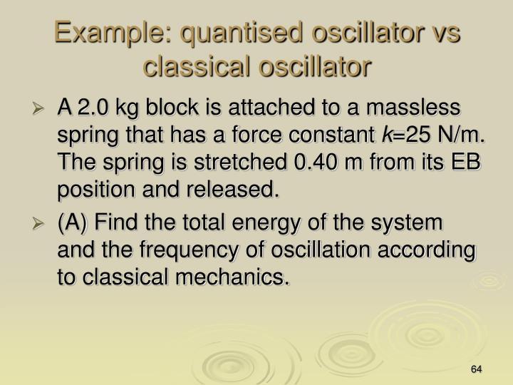 Example: quantised oscillator vs classical oscillator
