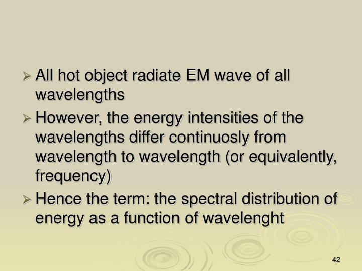 All hot object radiate EM wave of all wavelengths
