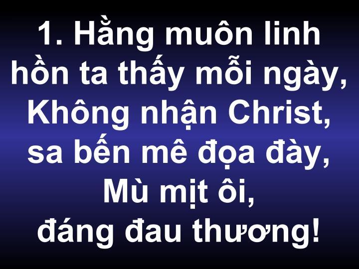 1. Hằng muôn linh hồn ta thấy mỗi ngày, Không nhận Christ, sa bến mê đọa đày, Mù mịt ôi,