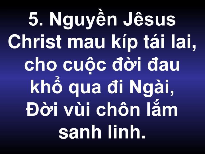 5. Nguyền Jêsus Christ mau kíp tái lai, cho cuộc đời đau khổ qua đi Ngài,