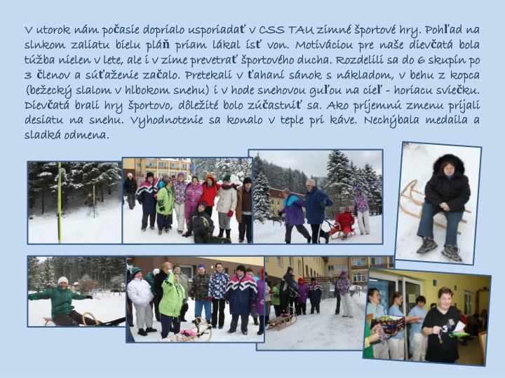 V utorok nám počasie doprialo usporiadať v CSS TAU zimné športové hry. Pohľad na slnkom zaliatu bielu pláň priam lákal ísť von. Motiváciou pre naše dievčatá bola túžba nielen v lete, ale i v zime prevetrať športového ducha. Rozdelili sa do 6 skupín po 3 členov a súťaženie začalo. Pretekali vťahaní sánok snákladom, v behu z kopca (bežecký slalom vhlbokom snehu) i v hode snehovou guľou na cieľ - horiacu sviečku. Dievčatá brali hry športovo, dôležité bolo zúčastniť sa. Ako príjemnú zmenu prijali desiatu na snehu. Vyhodnotenie sa konalo v teple pri káve. Nechýbala medaila a sladká odmena.