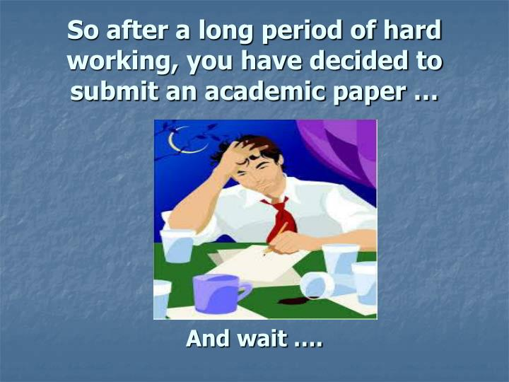 So after a long period of hard working, you have decided to submit an academic paper …