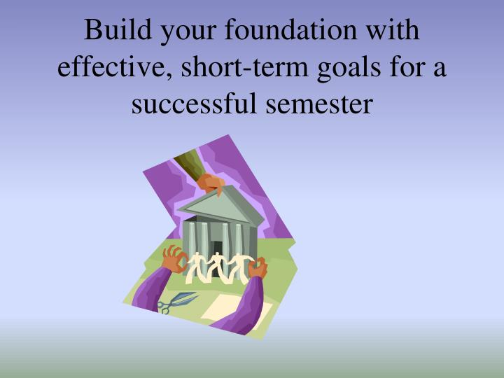 Build your foundation with effective, short-term goals for a successful semester
