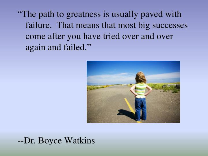 """The path to greatness is usually paved with failure.  That means that most big successes come after you have tried over and over again and failed."""