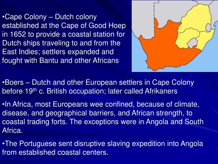 Cape Colony – Dutch colony established at the Cape of Good Hoep in 1652 to provide a coastal station for Dutch ships traveling to and from the East Indies; settlers expanded and fought with Bantu and other Africans