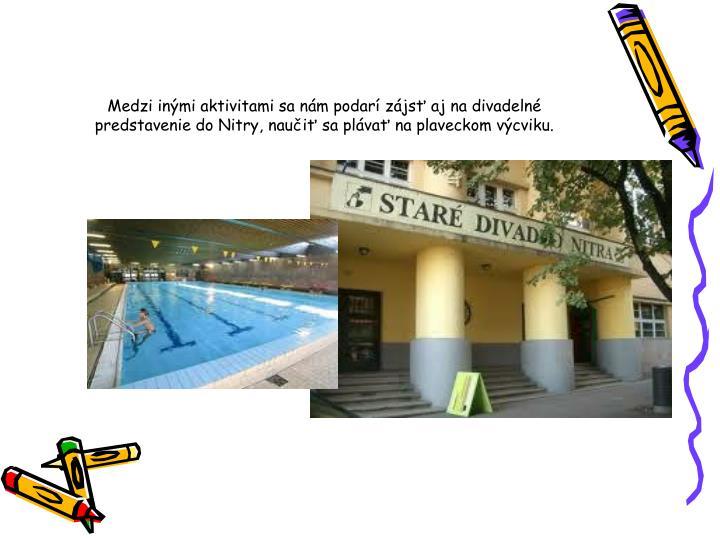 Medzi inými aktivitami sa nám podarí zájsť aj na divadelné predstavenie do Nitry, naučiť sa plávať na plaveckom výcviku.