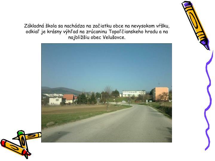 Základná škola sa nachádza na začiatku obce na nevysokom vŕšku, odkiaľ je krásny výhľad na zrúcaninu Topoľčianskeho hradu a na najbližšiu obec Velušovce.