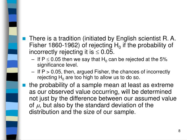 There is a tradition (initiated by English scientist R. A. Fisher 1860-1962) of rejecting H