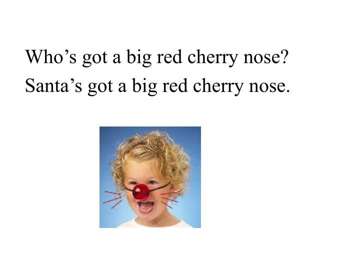 Who's got a big red cherry nose?