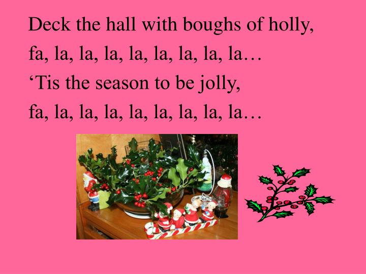 Deck the hall with boughs of holly,