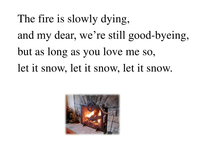 The fire is slowly dying,