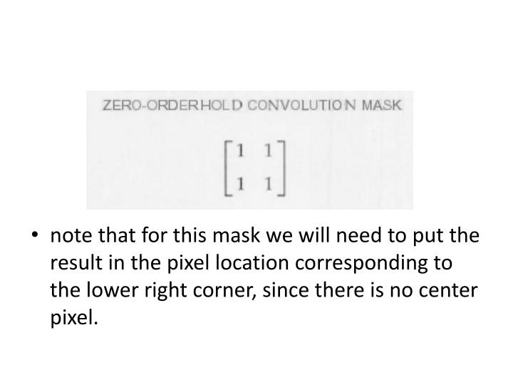 note that for this mask we will need to put the result in the pixel location corresponding to the lower right corner, since there is no center pixel.