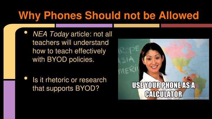 phone should not be allowded - cell phones should not be banned from school today's cell phone is the front line technology at our fingertips keeping this in mind the use of cell phones have become an affair when it comes to allowing teens to use them in educational environments, such as schools.