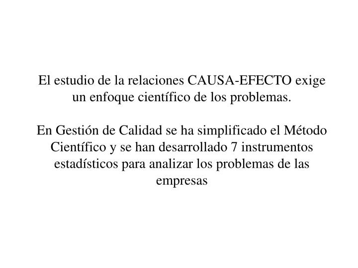 El estudio de la relaciones CAUSA-EFECTO exige un enfoque cientfico de los problemas.