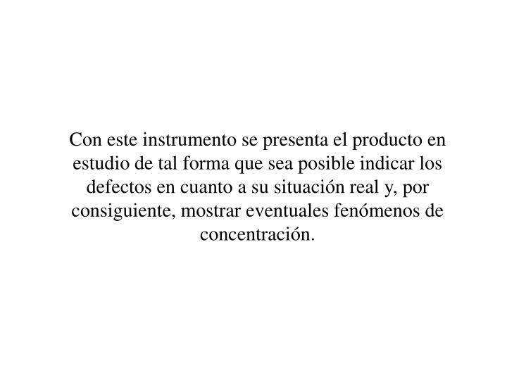 Con este instrumento se presenta el producto en estudio de tal forma que sea posible indicar los defectos en cuanto a su situacin real y, por consiguiente, mostrar eventuales fenmenos de concentracin.