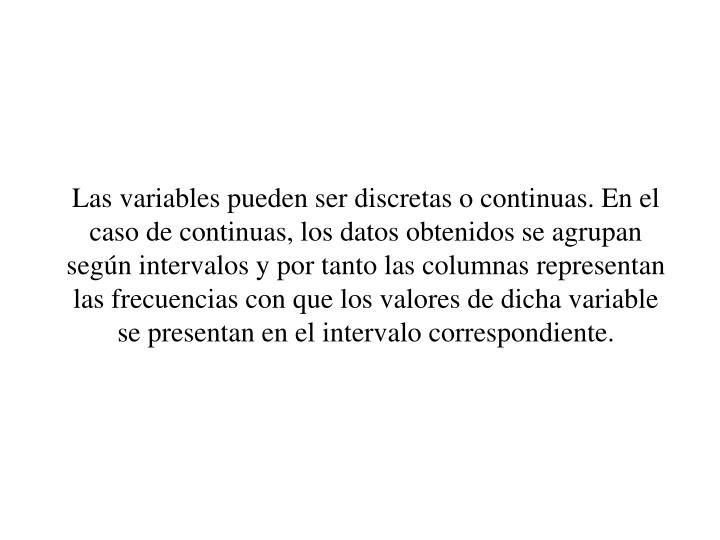 Las variables pueden ser discretas o continuas. En el caso de continuas, los datos obtenidos se agrupan segn intervalos y por tanto las columnas representan las frecuencias con que los valores de dicha variable se presentan en el intervalo correspondiente.