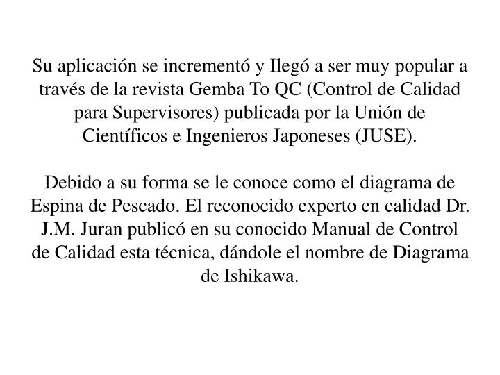 Su aplicacin se increment y Ileg a ser muy popular a travs de la revista Gemba To QC (Control de Calidad para Supervisores) publicada por la Unin de Cientficos e Ingenieros Japoneses (JUSE).