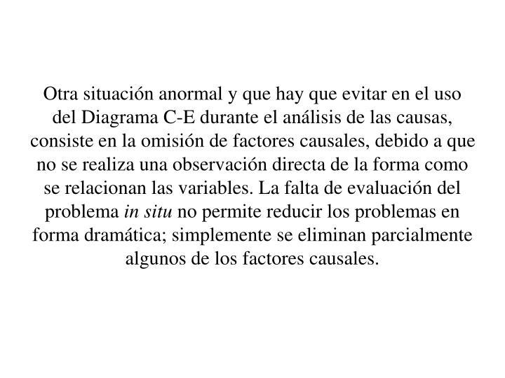 Otra situacin anormal y que hay que evitar en el uso del Diagrama C-E durante el anlisis de las causas, consiste en la omisin de factores causales, debido a que no se realiza una observacin directa de la forma como se relacionan las variables. La falta de evaluacin del problema