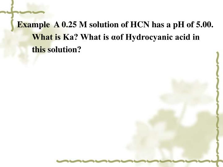 Example  A 0.25 M solution of HCN has a pH of 5.00. What is Ka? What is αof Hydrocyanic acid in this solution?