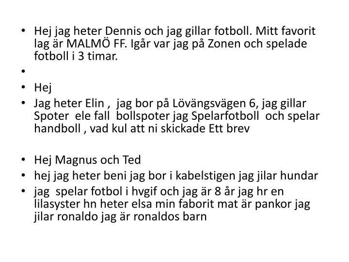 Hej jag heter Dennis och jag gillar fotboll. Mitt favorit lag är MALMÖ FF. Igår var jag på Zonen och spelade fotboll i 3 timar.
