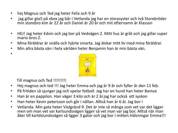 hej Magnus och Ted jag heter Felix och 9 år