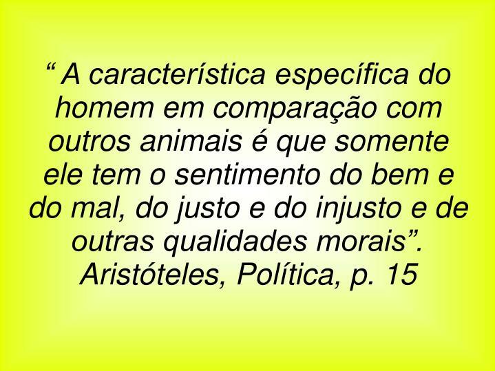 """"""" A característica específica do homem em comparação com outros animais é que somente ele tem o sentimento do bem e do mal, do justo e do injusto e de outras qualidades morais""""."""