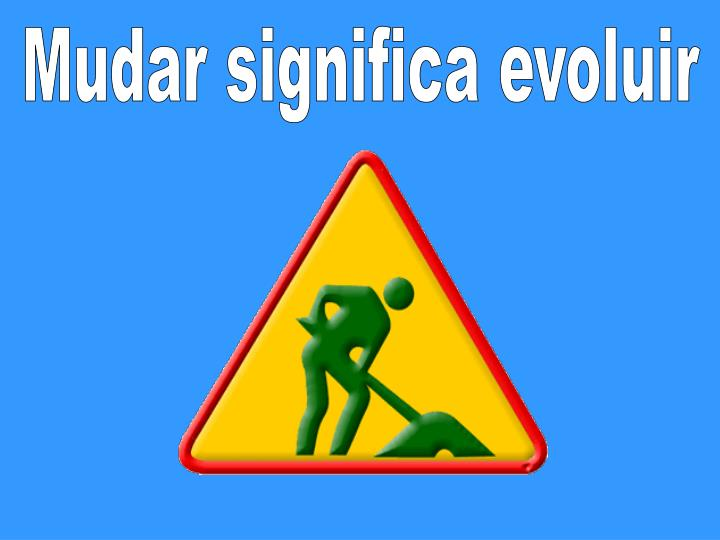 Mudar significa evoluir