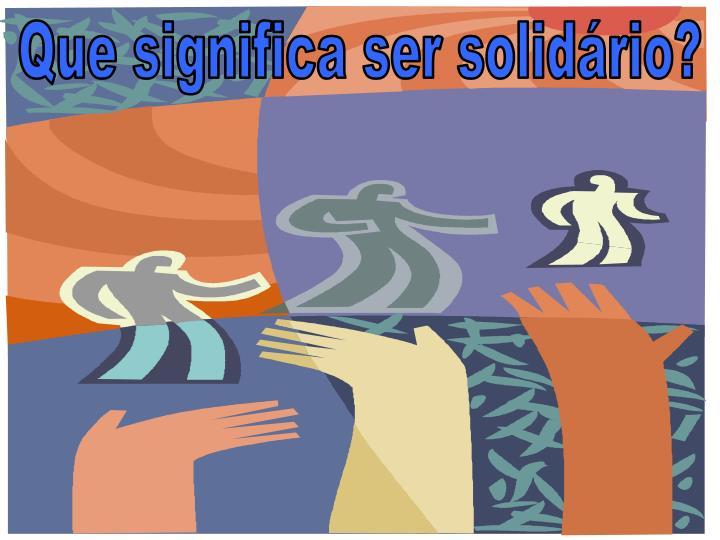 Que significa ser solidário?