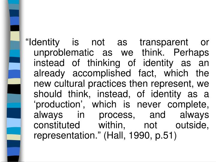 """Identity is not as transparent or   unproblematic as we think. Perhaps instead of thinking of identity as an already accomplished fact, which the new cultural practices then represent, we should think, instead, of identity as a 'production', which is never complete, always in process, and always constituted within, not outside, representation."" (Hall, 1990, p.51)"